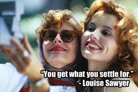 you-get-what-you-settle-for-quote-thelma-and-louise.jpg